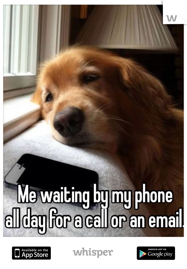 Me waiting by my phone  all day for a call or an email.