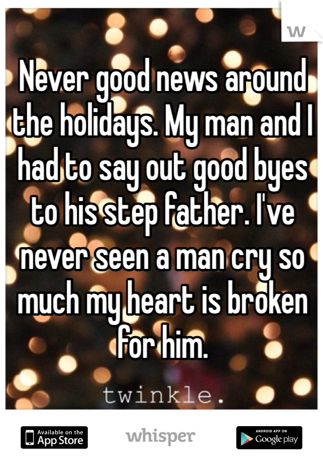 Never good news around the holidays. My man and I had to say out good byes to his step father. I've never seen a man cry so much my heart is broken for him.
