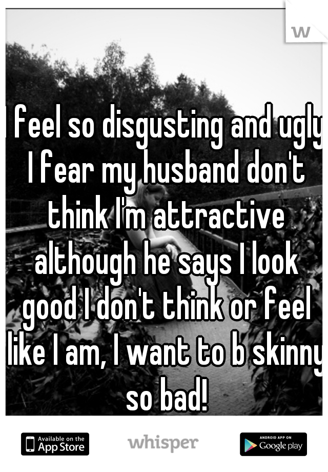 I feel so disgusting and ugly I fear my husband don't think I'm attractive although he says I look good I don't think or feel like I am, I want to b skinny so bad!