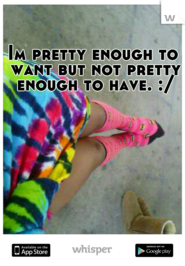 Im pretty enough to want but not pretty enough to have. :/