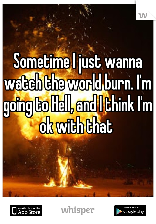 Sometime I just wanna watch the world burn. I'm going to Hell, and I think I'm ok with that
