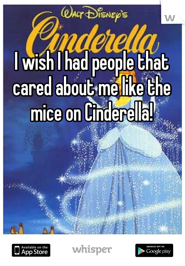 I wish I had people that cared about me like the mice on Cinderella!