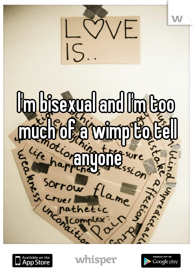 l'm bisexual and I'm too much of a wimp to tell anyone