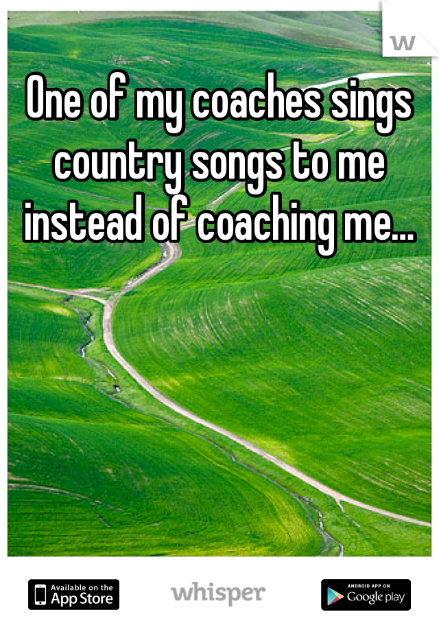 One of my coaches sings country songs to me instead of coaching me…