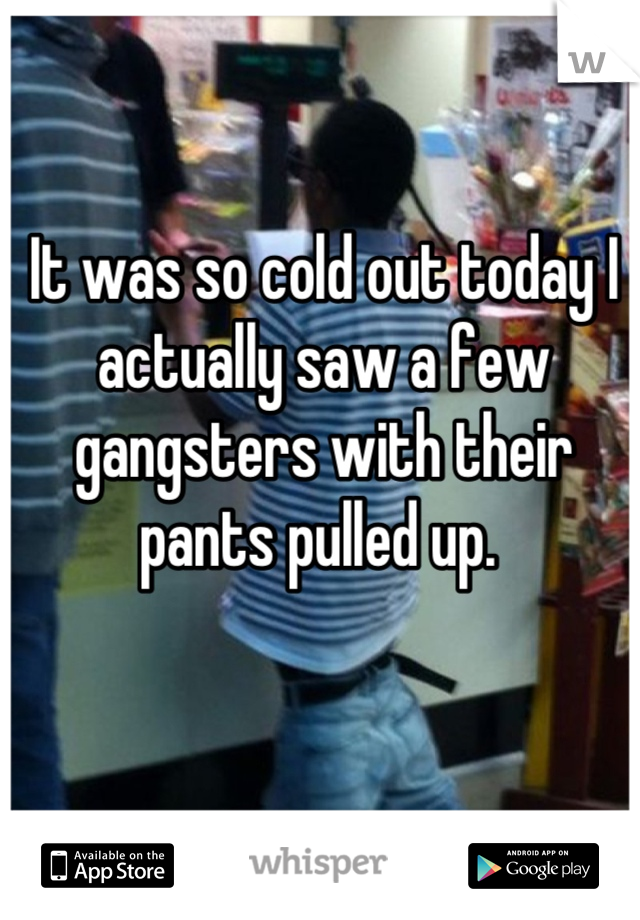 It was so cold out today I actually saw a few gangsters with their pants pulled up.