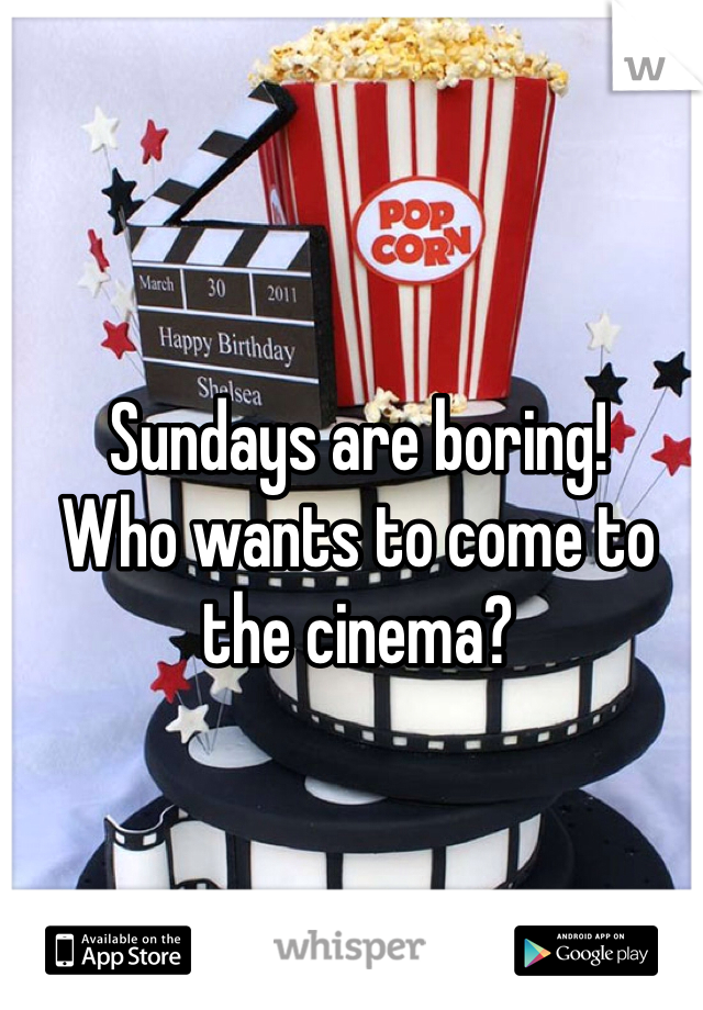Sundays are boring!  Who wants to come to the cinema?
