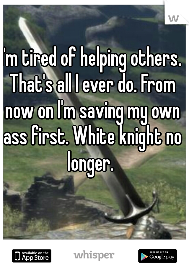 I'm tired of helping others. That's all I ever do. From now on I'm saving my own ass first. White knight no longer.