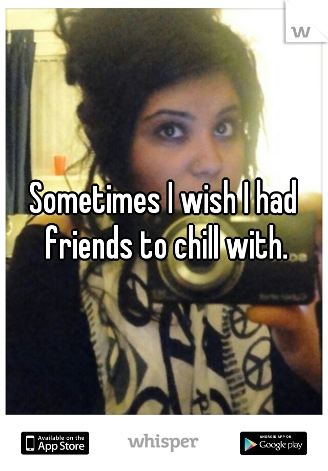 Sometimes I wish I had friends to chill with.