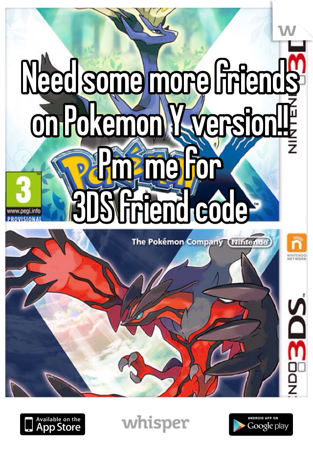 Need some more friends on Pokemon Y version!! Pm  me for  3DS friend code