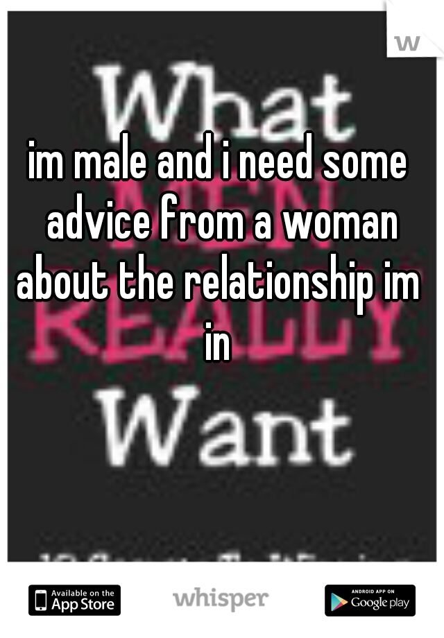 im male and i need some advice from a woman about the relationship im  in
