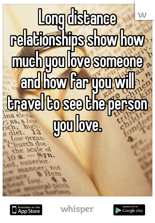 Long distance relationships show how much you love someone and how far you will travel to see the person you love.