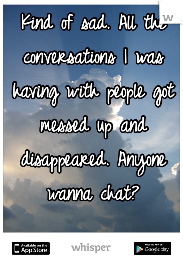 Kind of sad. All the conversations I was having with people got messed up and disappeared. Anyone wanna chat?