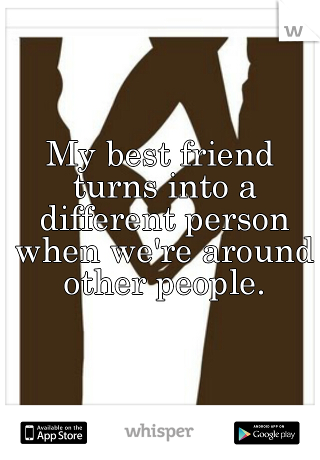 My best friend turns into a different person when we're around other people.