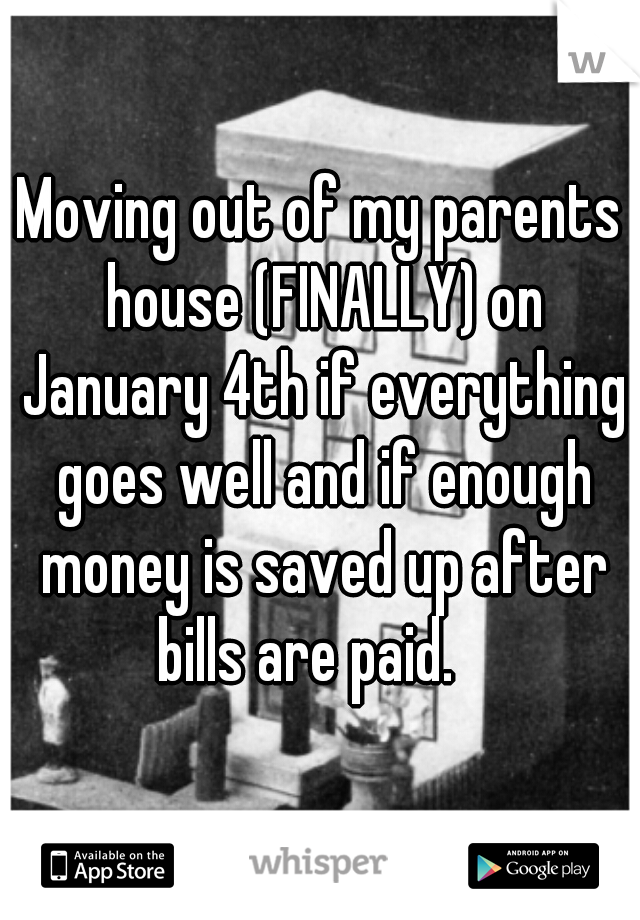 Moving out of my parents house (FINALLY) on January 4th if everything goes well and if enough money is saved up after bills are paid.