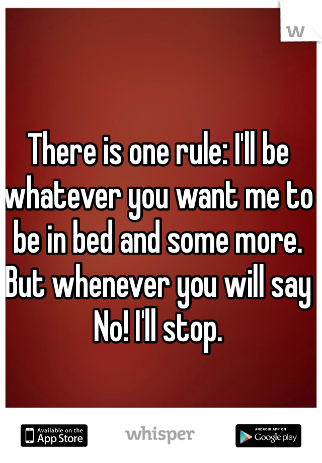 There is one rule: I'll be whatever you want me to be in bed and some more. But whenever you will say No! I'll stop.
