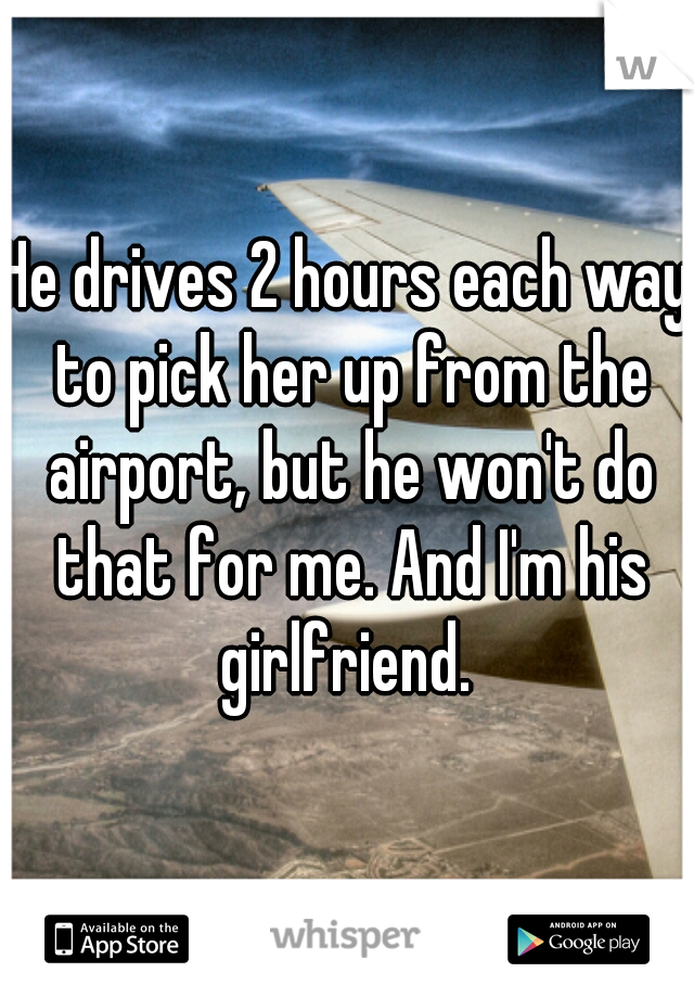 He drives 2 hours each way to pick her up from the airport, but he won't do that for me. And I'm his girlfriend.