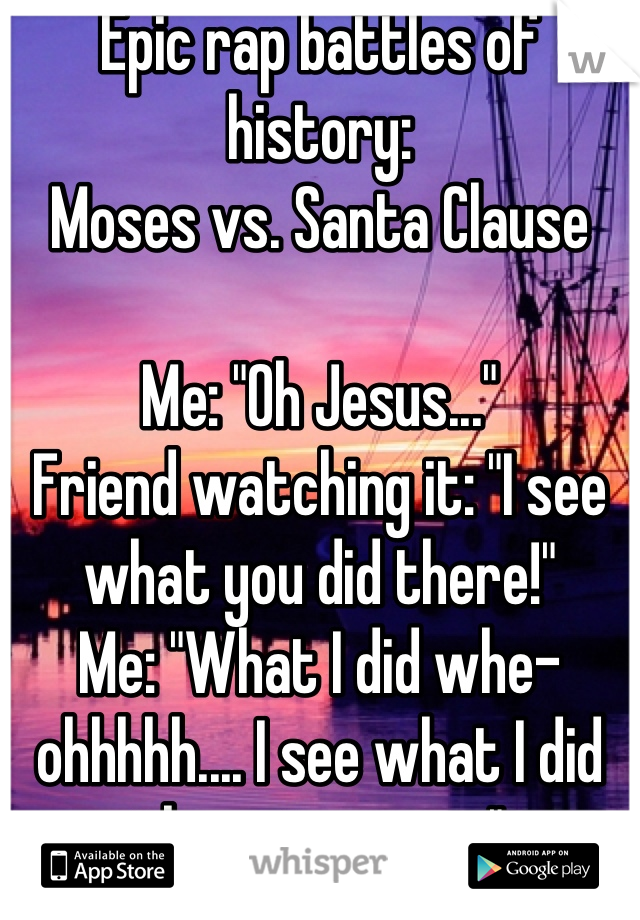 "Epic rap battles of history: Moses vs. Santa Clause  Me: ""Oh Jesus..."" Friend watching it: ""I see what you did there!"" Me: ""What I did whe- ohhhhh.... I see what I did there too now."""