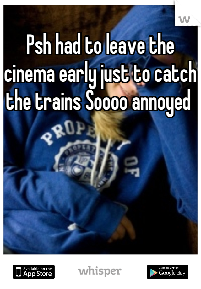 Psh had to leave the cinema early just to catch the trains Soooo annoyed