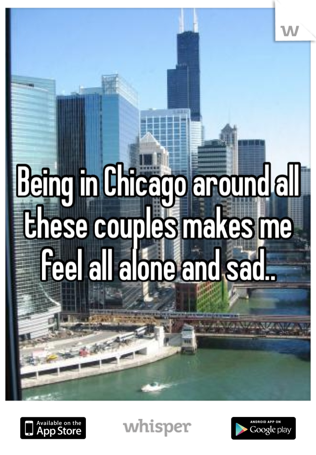 Being in Chicago around all these couples makes me feel all alone and sad..