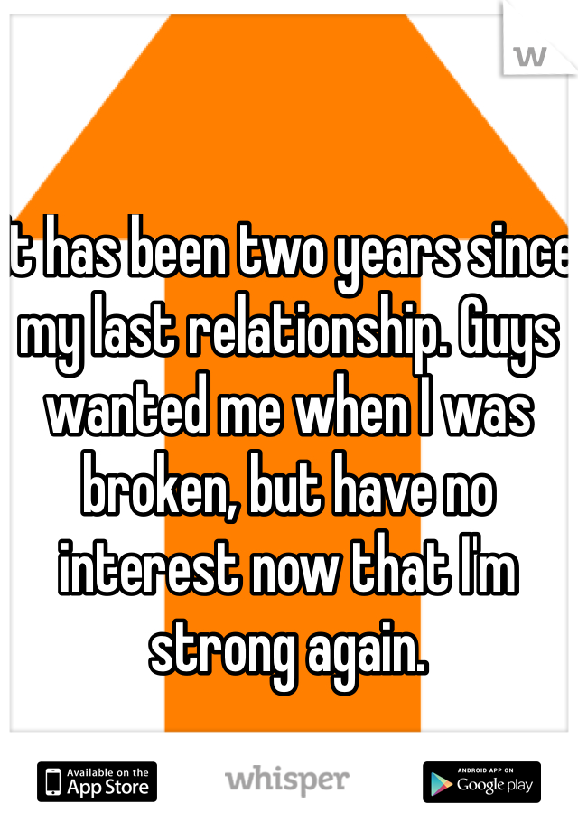 It has been two years since my last relationship. Guys wanted me when I was broken, but have no interest now that I'm strong again.