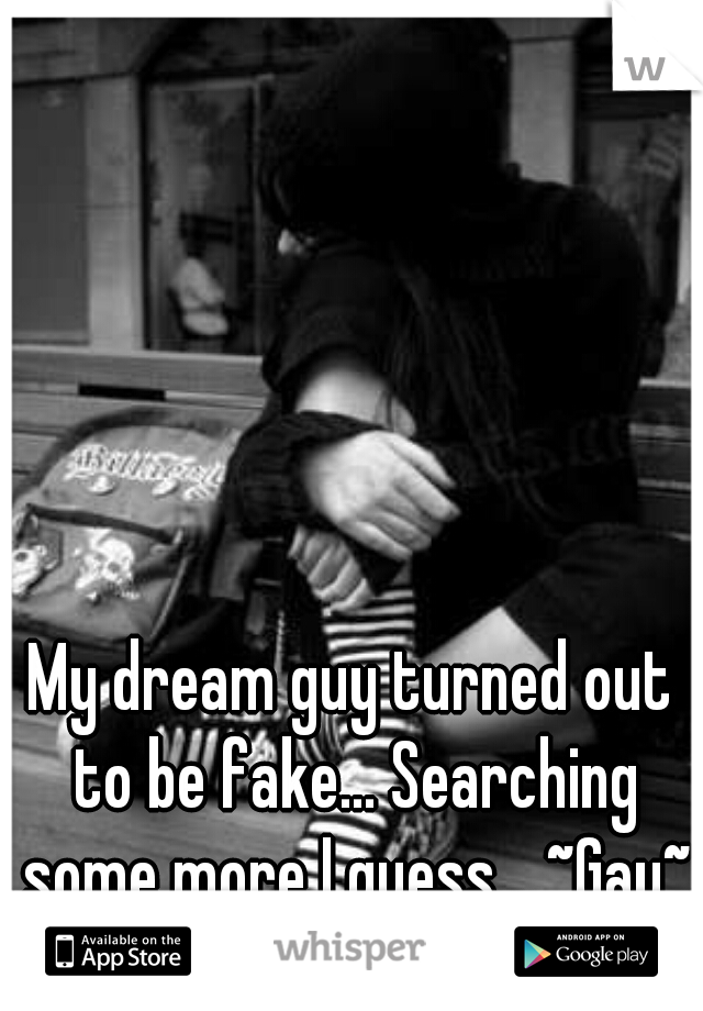 My dream guy turned out to be fake... Searching some more I guess... ~Gay~