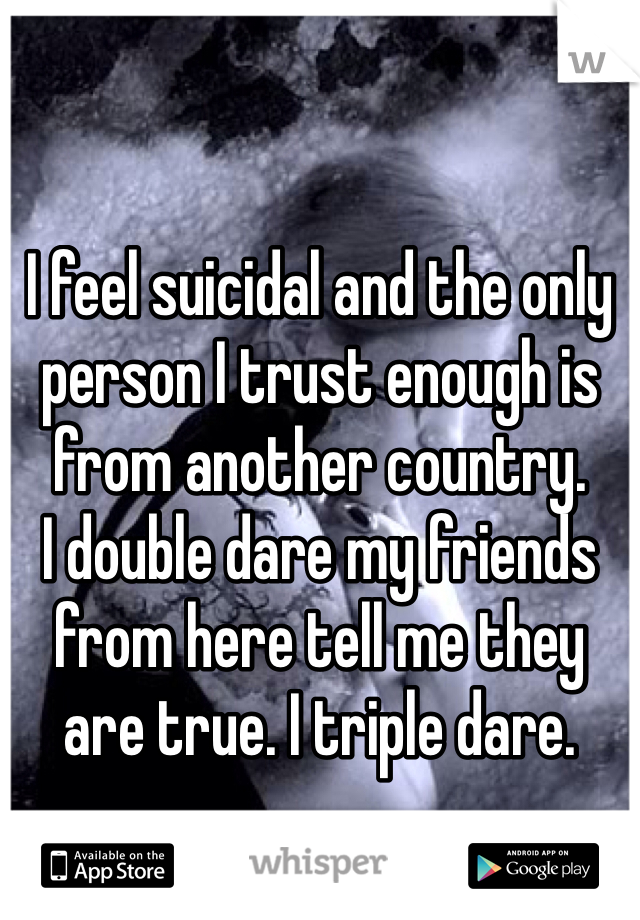 I feel suicidal and the only person I trust enough is from another country.  I double dare my friends from here tell me they are true. I triple dare.
