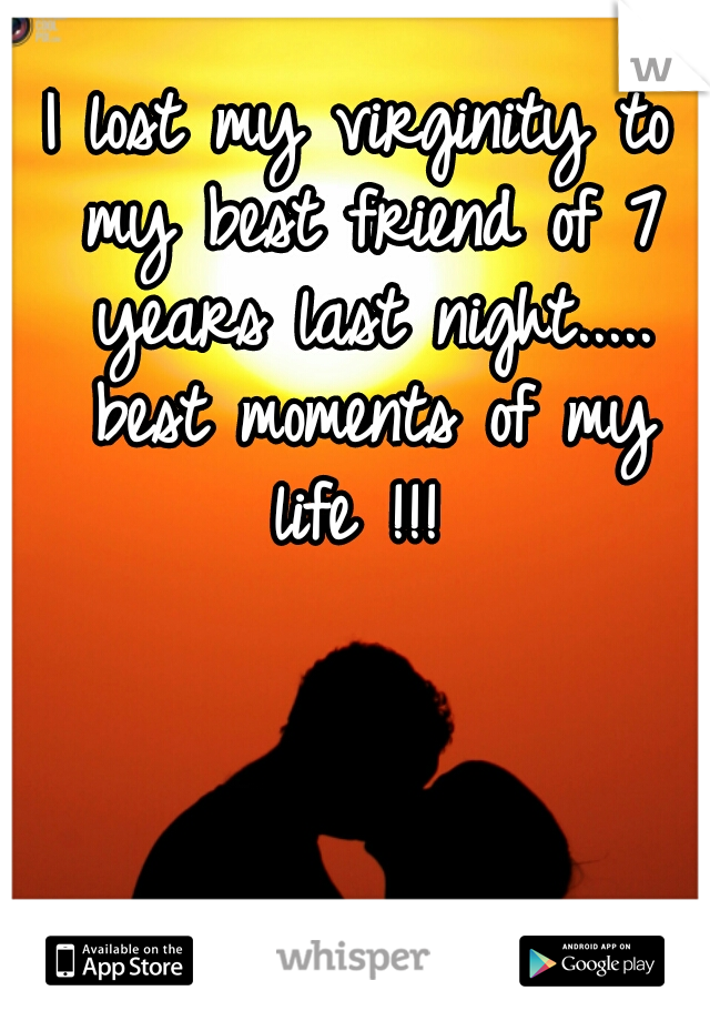 I lost my virginity to my best friend of 7 years last night..... best moments of my life !!!