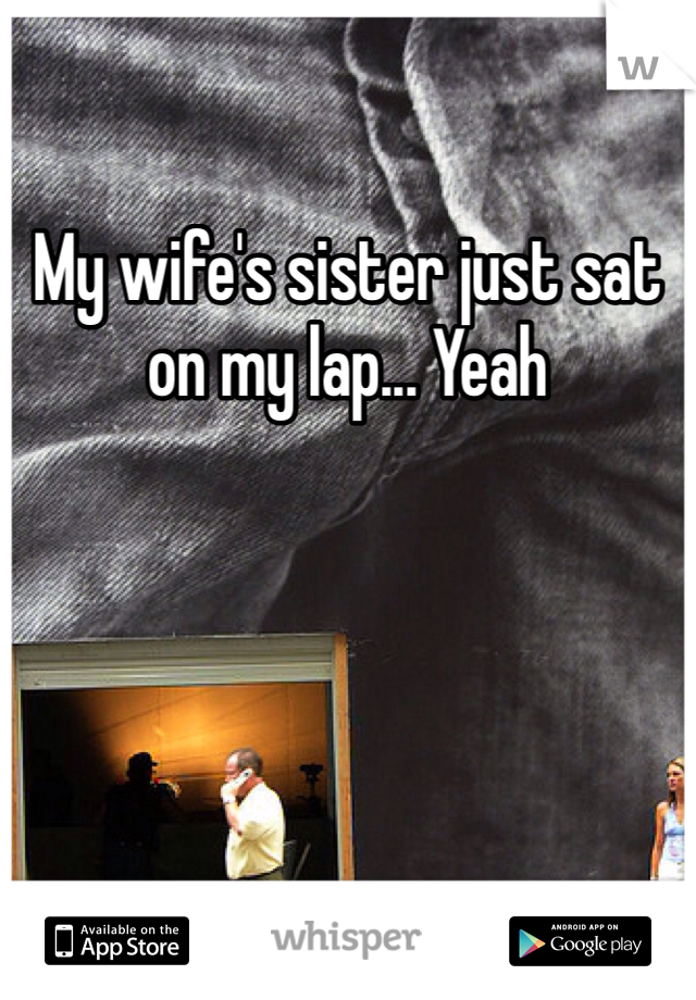 My wife's sister just sat on my lap... Yeah