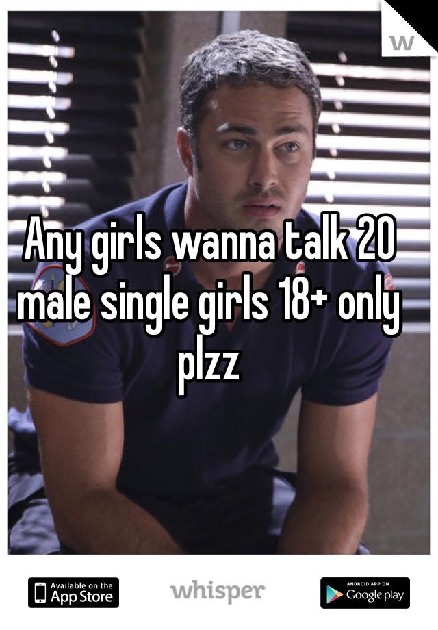 Any girls wanna talk 20 male single girls 18+ only plzz