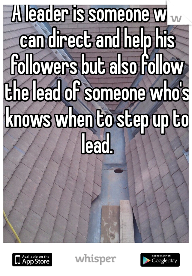 A leader is someone who can direct and help his followers but also follow the lead of someone who's knows when to step up to lead.