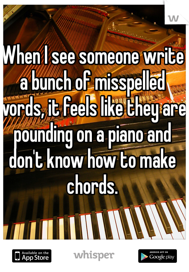 When I see someone write a bunch of misspelled words, it feels like they are pounding on a piano and don't know how to make chords.