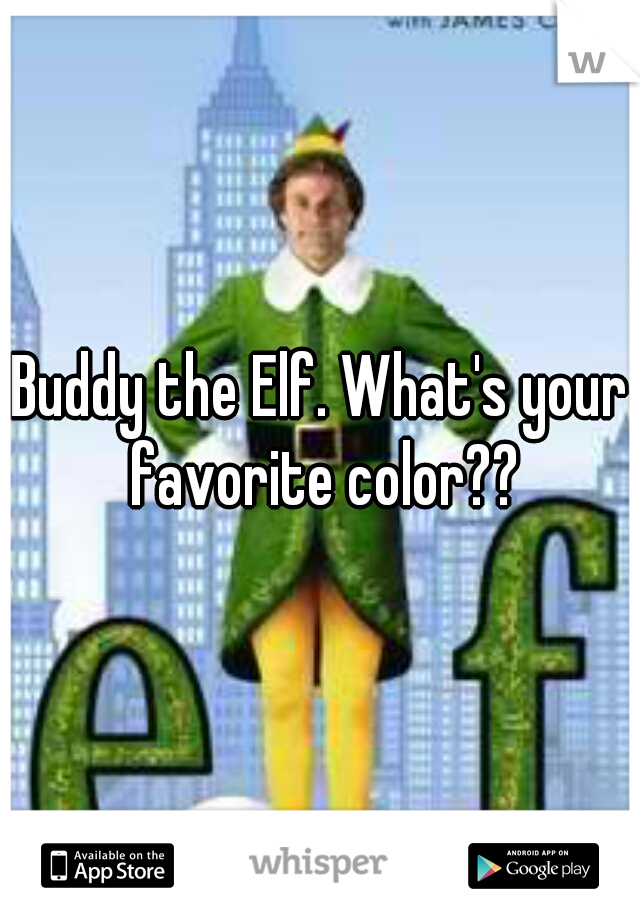 Buddy the Elf. What's your favorite color??