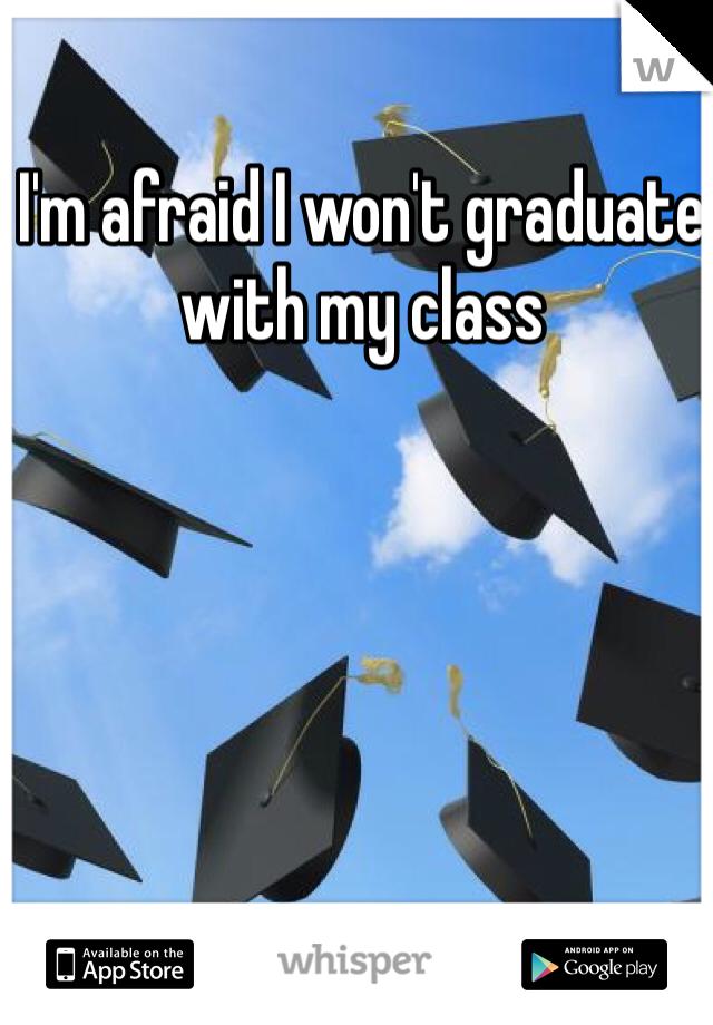I'm afraid I won't graduate with my class