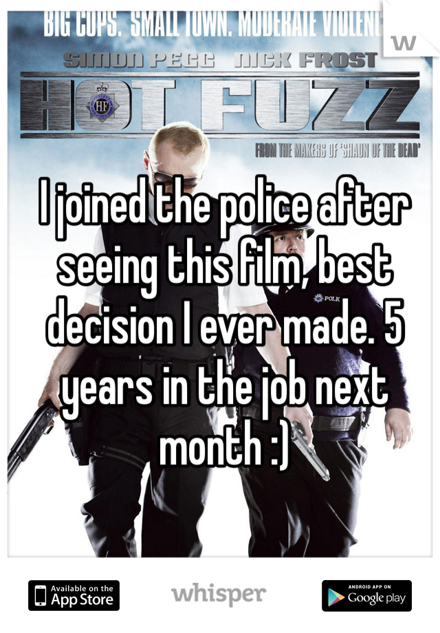 I joined the police after seeing this film, best decision I ever made. 5 years in the job next month :)