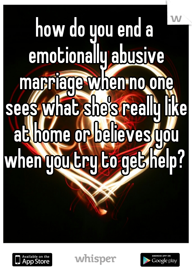 how do you end a emotionally abusive marriage when no one sees what she's really like at home or believes you when you try to get help?