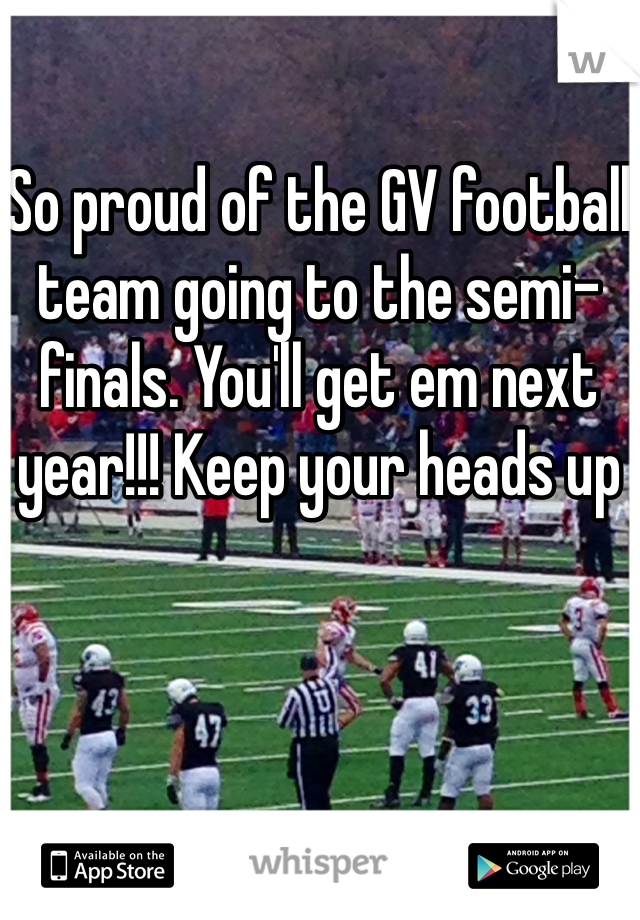 So proud of the GV football team going to the semi-finals. You'll get em next year!!! Keep your heads up