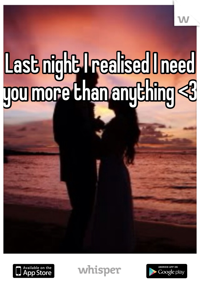 Last night I realised I need you more than anything <3