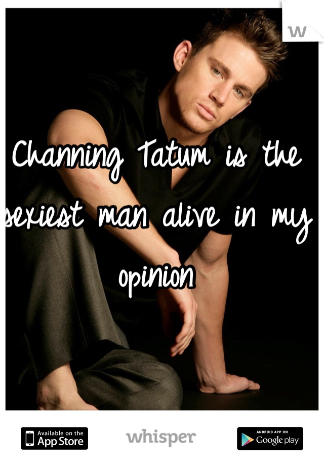 Channing Tatum is the sexiest man alive in my opinion