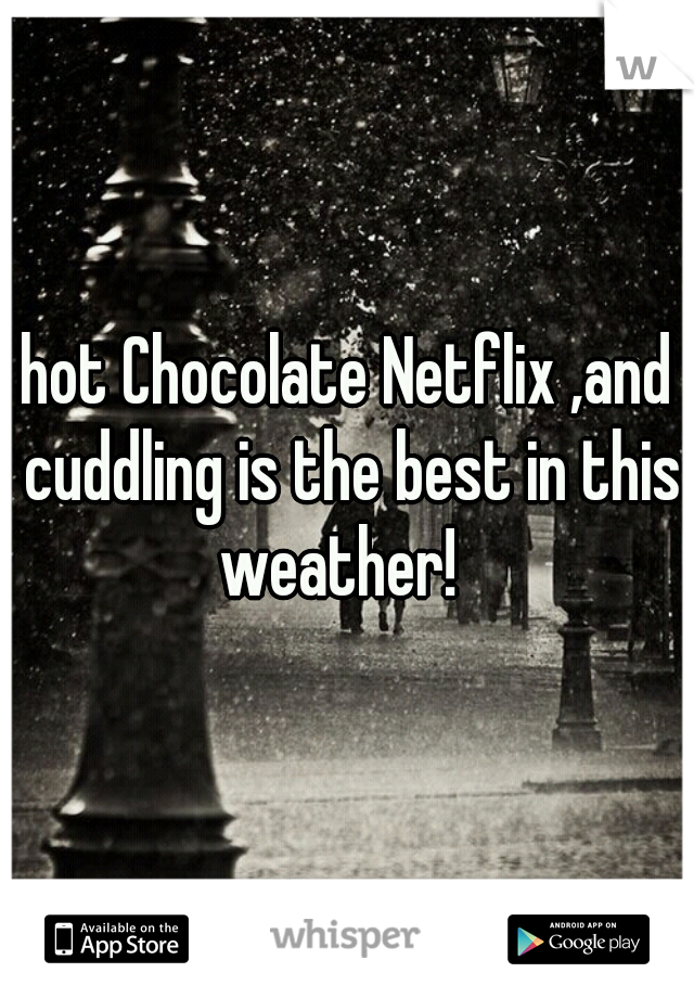hot Chocolate Netflix ,and cuddling is the best in this weather!