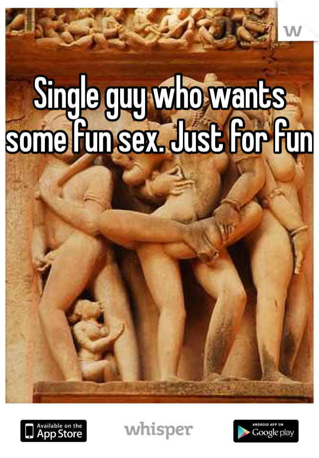 Single guy who wants some fun sex. Just for fun