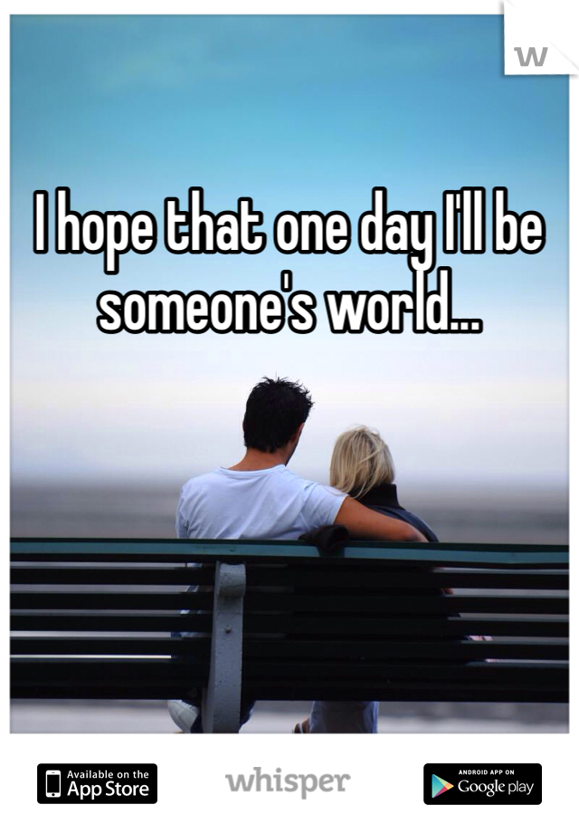 I hope that one day I'll be someone's world...