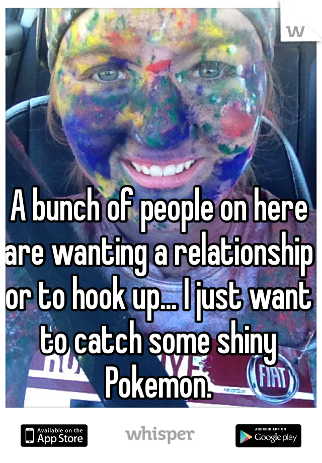 A bunch of people on here are wanting a relationship or to hook up... I just want to catch some shiny Pokemon.