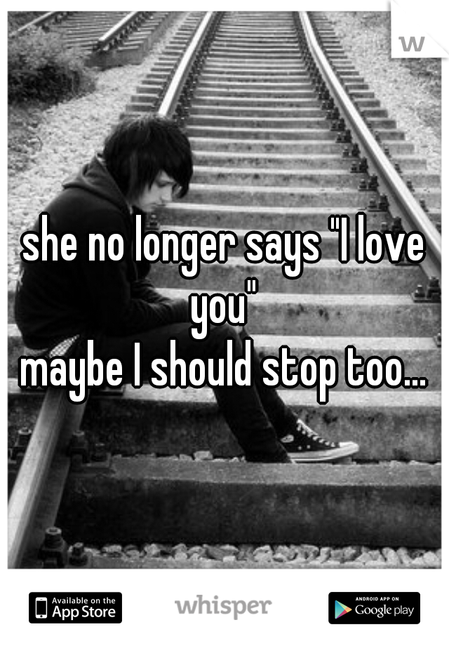 """she no longer says """"I love you""""  maybe I should stop too..."""