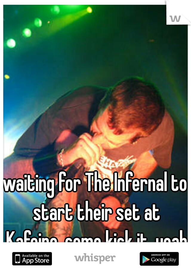 waiting for The Infernal to start their set at Kafeino. come kick it, yeah?