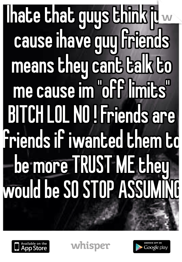 "Ihate that guys think just cause ihave guy friends means they cant talk to me cause im ""off limits"" BITCH LOL NO ! Friends are friends if iwanted them to be more TRUST ME they would be SO STOP ASSUMING"