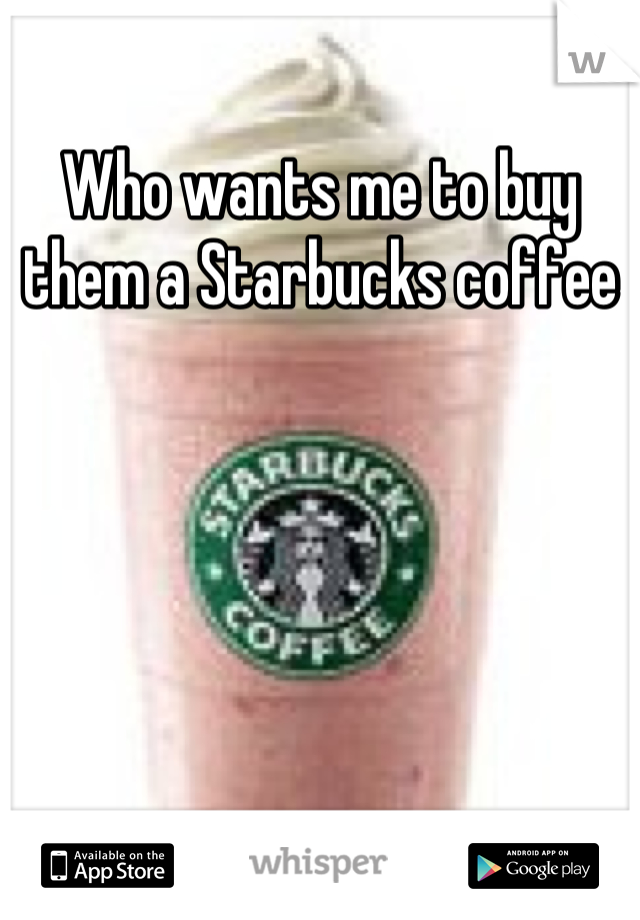 Who wants me to buy them a Starbucks coffee