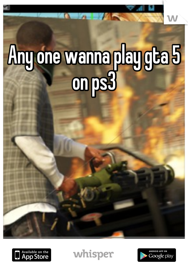 Any one wanna play gta 5 on ps3