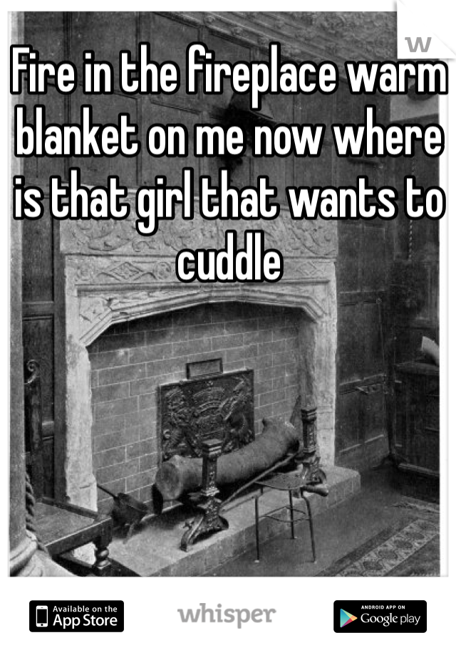 Fire in the fireplace warm blanket on me now where is that girl that wants to cuddle