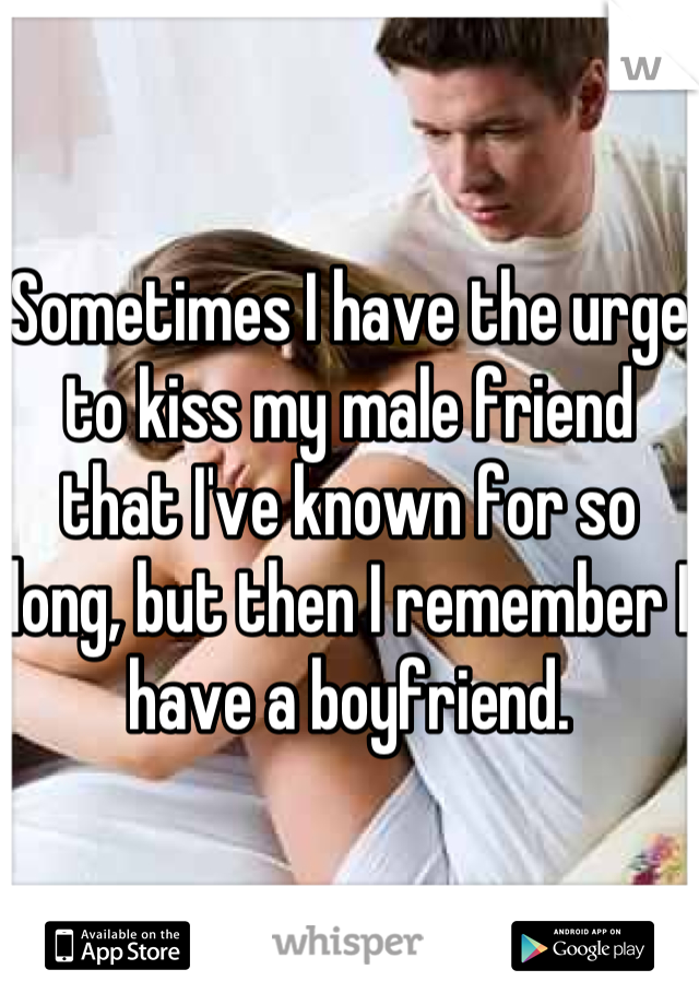 Sometimes I have the urge to kiss my male friend that I've known for so long, but then I remember I have a boyfriend.