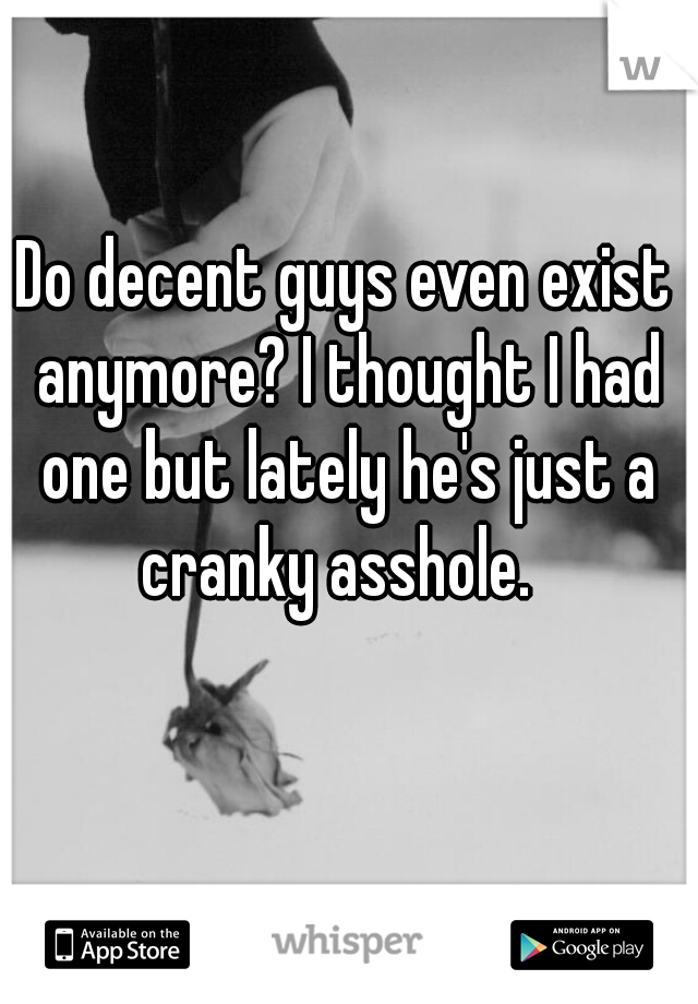 Do decent guys even exist anymore? I thought I had one but lately he's just a cranky asshole.